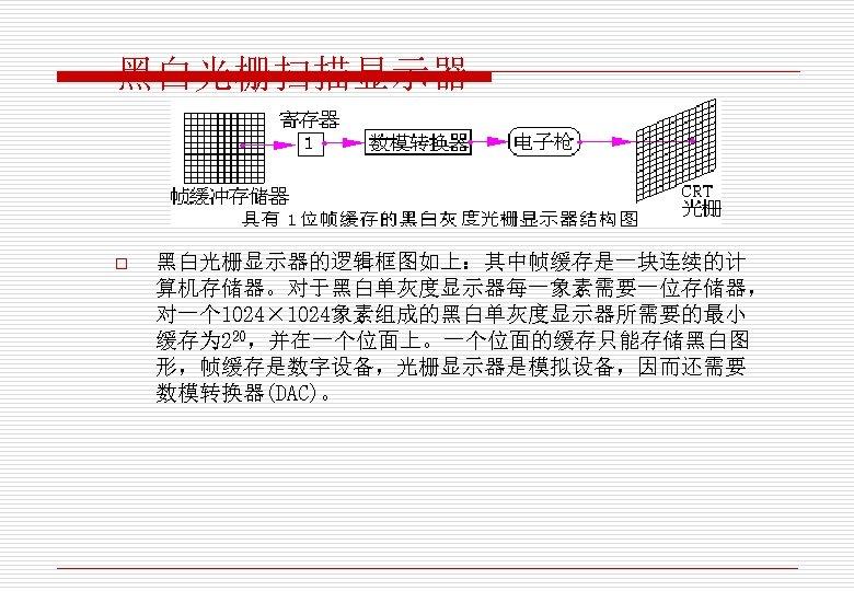 黑白光栅扫描显示器 o 黑白光栅显示器的逻辑框图如上:其中帧缓存是一块连续的计 算机存储器。对于黑白单灰度显示器每一象素需要一位存储器, 对一个 1024× 1024象素组成的黑白单灰度显示器所需要的最小 缓存为 220,并在一个位面上。一个位面的缓存只能存储黑白图 形,帧缓存是数字设备,光栅显示器是模拟设备,因而还需要 数模转换器(DAC)。