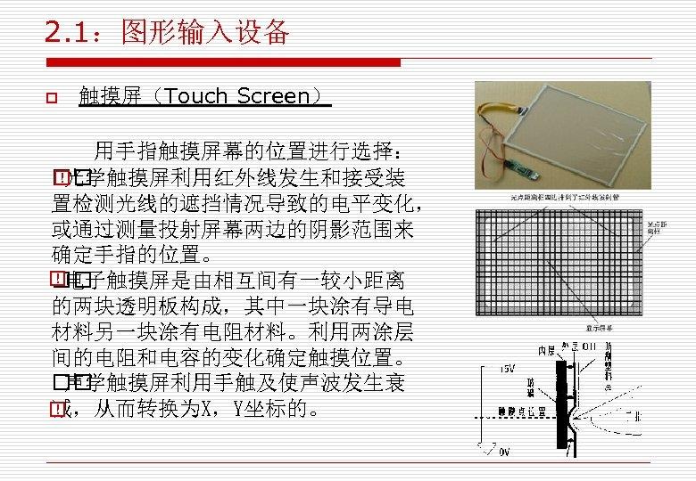 2. 1:图形输入设备 o 触摸屏(Touch Screen) 用手指触摸屏幕的位置进行选择: 光学触摸屏利用红外线发生和接受装 置检测光线的遮挡情况导致的电平变化, 或通过测量投射屏幕两边的阴影范围来 确定手指的位置。 电子触摸屏是由相互间有一较小距离 的两块透明板构成,其中一块涂有导电 材料另一块涂有电阻材料。利用两涂层 间的电阻和电容的变化确定触摸位置。