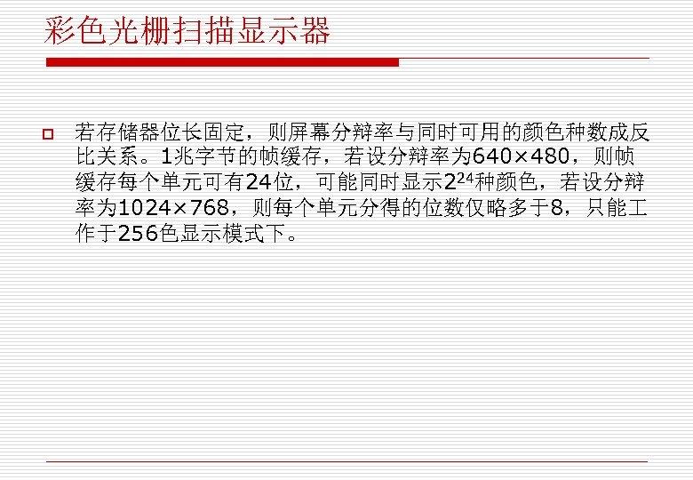 彩色光栅扫描显示器 o 若存储器位长固定,则屏幕分辩率与同时可用的颜色种数成反 比关系。1兆字节的帧缓存,若设分辩率为 640× 480,则帧 缓存每个单元可有24位,可能同时显示 224种颜色,若设分辩 率为 1024× 768,则每个单元分得的位数仅略多于8,只能 作于256色显示模式下。