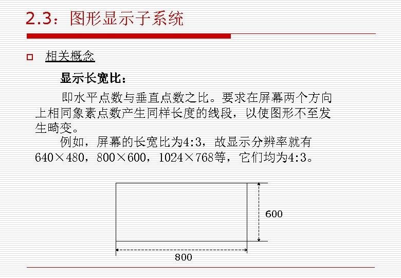 2. 3:图形显示子系统 o 相关概念 显示长宽比: 即水平点数与垂直点数之比。要求在屏幕两个方向 上相同象素点数产生同样长度的线段,以使图形不至发 生畸变。 例如,屏幕的长宽比为 4: 3,故显示分辨率就有 640× 480,800× 600,1024×