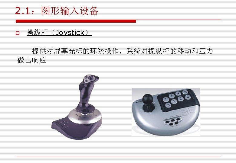 2. 1:图形输入设备 o 操纵杆(Joystick) 提供对屏幕光标的环绕操作,系统对操纵杆的移动和压力 做出响应