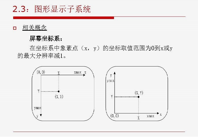 2. 3:图形显示子系统 o 相关概念 屏幕坐标系: 在坐标系中象素点(x,y)的坐标取值范围为 0到x或y 的最大分辨率减 1。