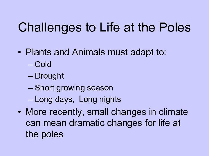 Challenges to Life at the Poles • Plants and Animals must adapt to: –