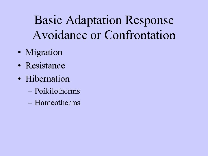 Basic Adaptation Response Avoidance or Confrontation • Migration • Resistance • Hibernation – Poikilotherms