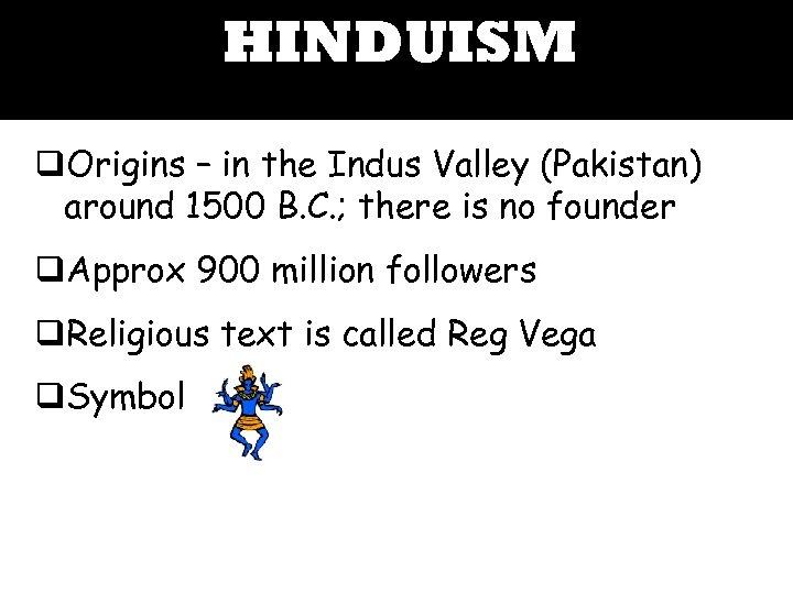 HINDUISM q. Origins – in the Indus Valley (Pakistan) around 1500 B. C. ;