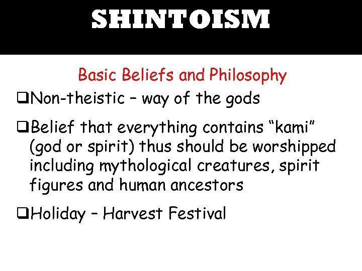 SHINTOISM Basic Beliefs and Philosophy q. Non-theistic – way of the gods q. Belief