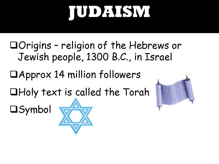 JUDAISM q. Origins – religion of the Hebrews or Jewish people, 1300 B. C.