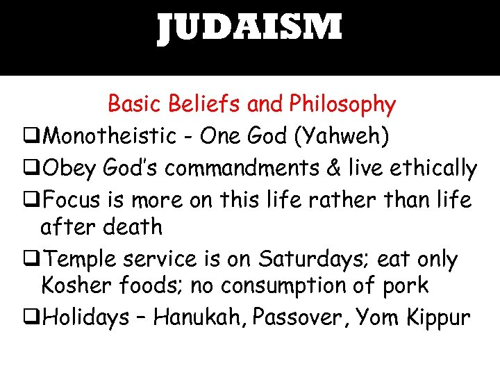 JUDAISM Basic Beliefs and Philosophy q. Monotheistic - One God (Yahweh) q. Obey God's