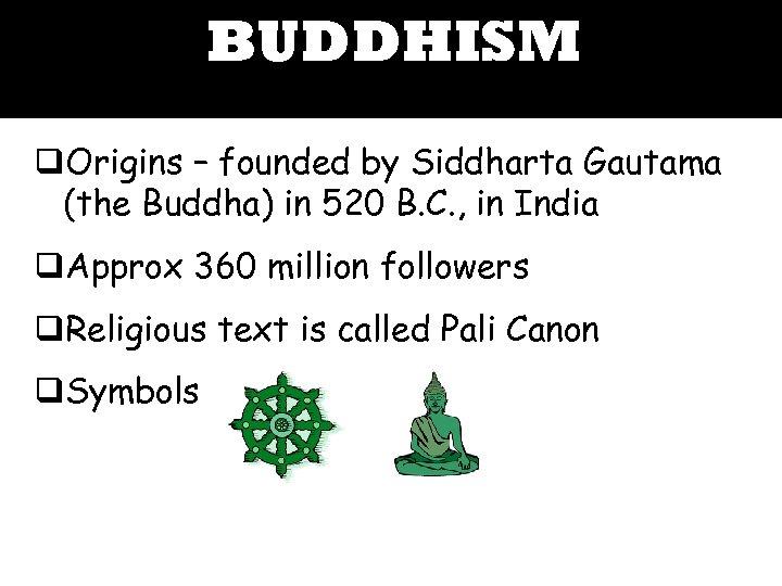 BUDDHISM q. Origins – founded by Siddharta Gautama (the Buddha) in 520 B. C.