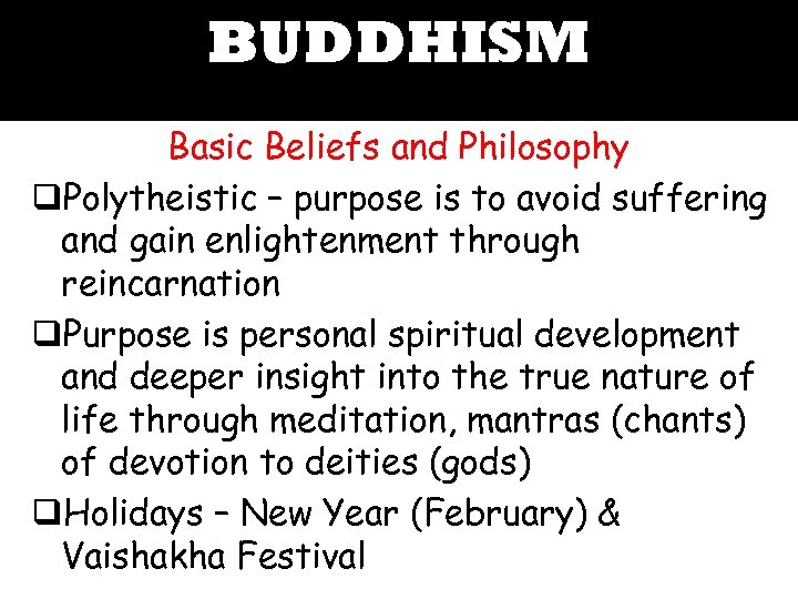 BUDDHISM Basic Beliefs and Philosophy q. Polytheistic – purpose is to avoid suffering and