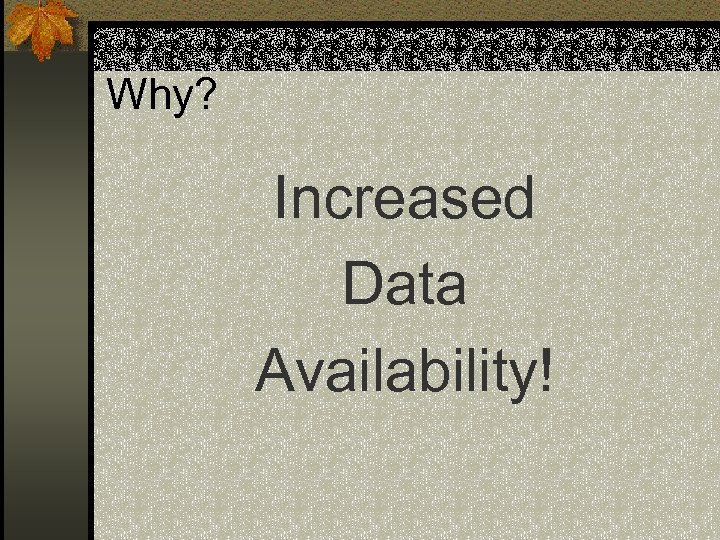 Why? Increased Data Availability!