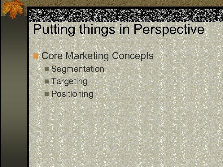 Putting things in Perspective n Core Marketing Concepts n Segmentation n Targeting n Positioning