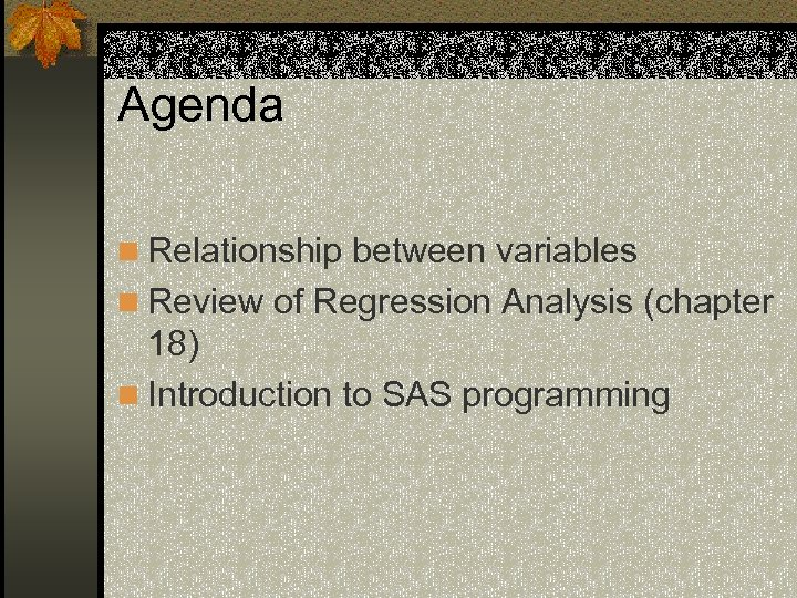 Agenda n Relationship between variables n Review of Regression Analysis (chapter 18) n Introduction