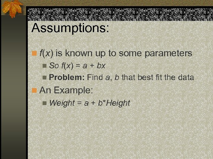 Assumptions: n f(x) is known up to some parameters n So f(x) = a