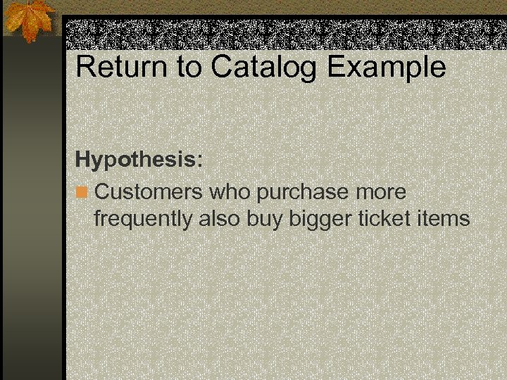 Return to Catalog Example Hypothesis: n Customers who purchase more frequently also buy bigger