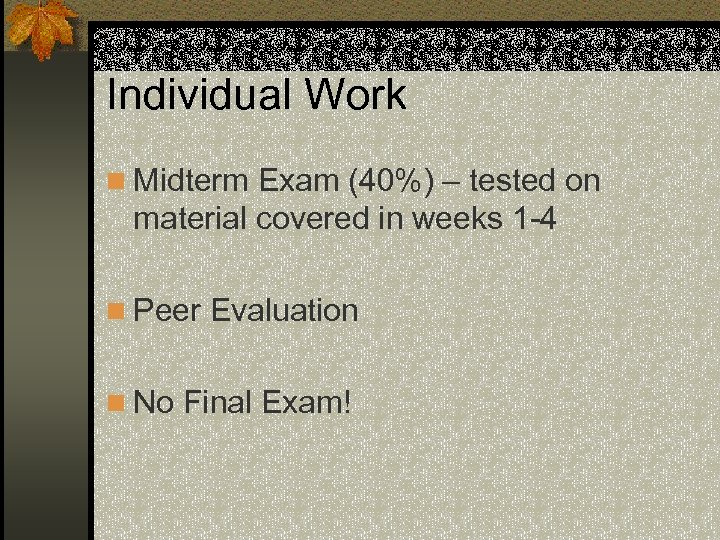 Individual Work n Midterm Exam (40%) – tested on material covered in weeks 1