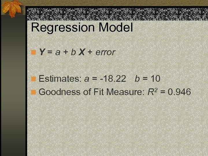 Regression Model n Y = a + b X + error n Estimates: a