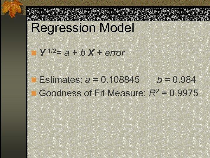 Regression Model n. Y 1/2= a + b X + error n Estimates: a