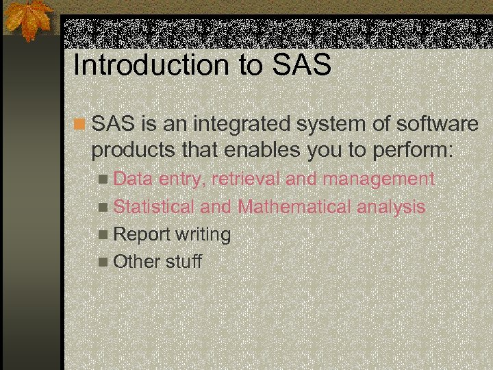 Introduction to SAS n SAS is an integrated system of software products that enables