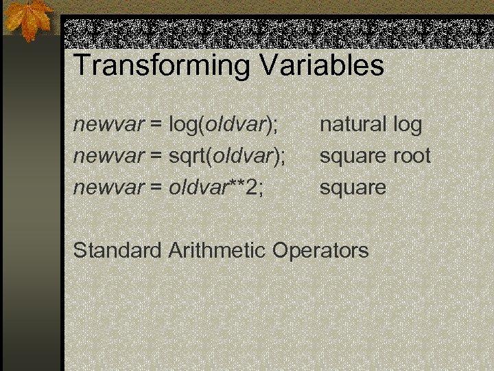 Transforming Variables newvar = log(oldvar); newvar = sqrt(oldvar); newvar = oldvar**2; natural log square