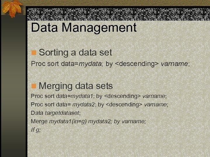 Data Management n Sorting a data set Proc sort data=mydata; by <descending> varname; n