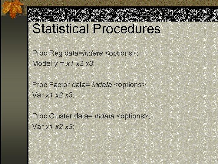 Statistical Procedures Proc Reg data=indata <options>; Model y = x 1 x 2 x
