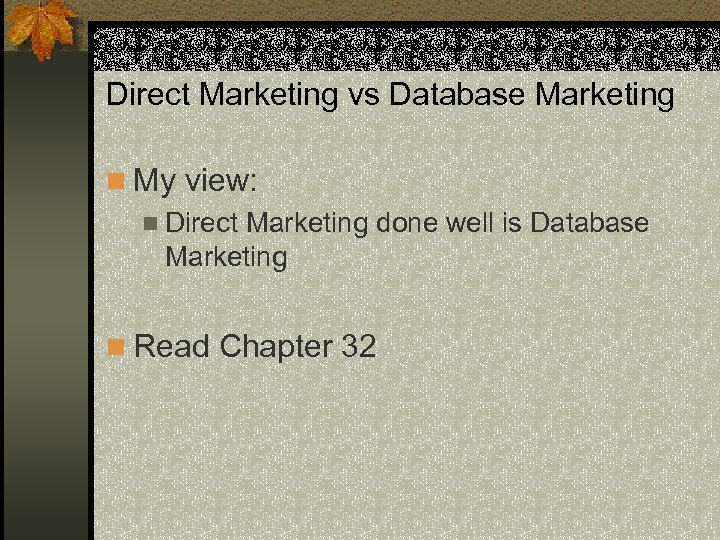 Direct Marketing vs Database Marketing n My view: n Direct Marketing done well is