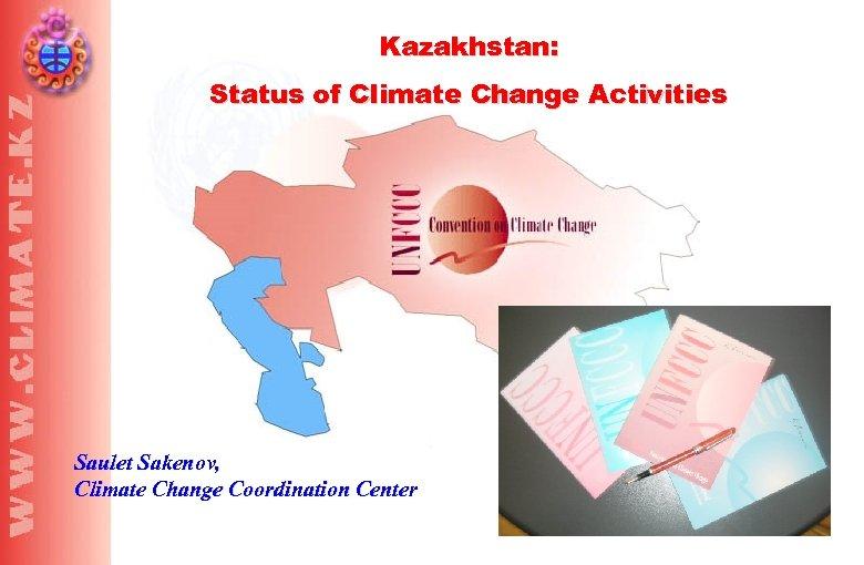 Kazakhstan: Status of Climate Change Activities Saulet Sakenov, Climate Change Coordination Center