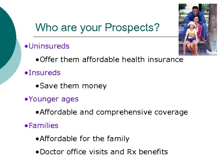 Who are your Prospects? • Uninsureds • Offer them affordable health insurance • Insureds