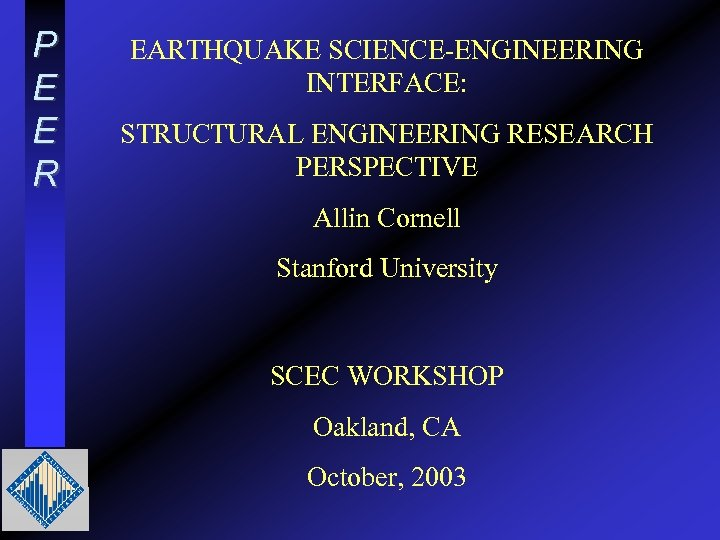 P E E R EARTHQUAKE SCIENCE-ENGINEERING INTERFACE: STRUCTURAL ENGINEERING RESEARCH PERSPECTIVE Allin Cornell Stanford