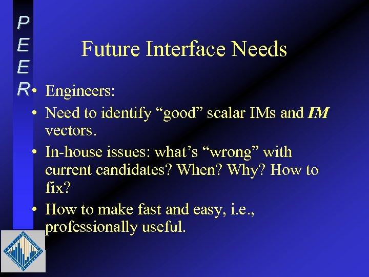 "P E Future E R • Engineers: Interface Needs • Need to identify ""good"""