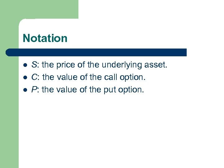 Notation l l l S: the price of the underlying asset. C: the value