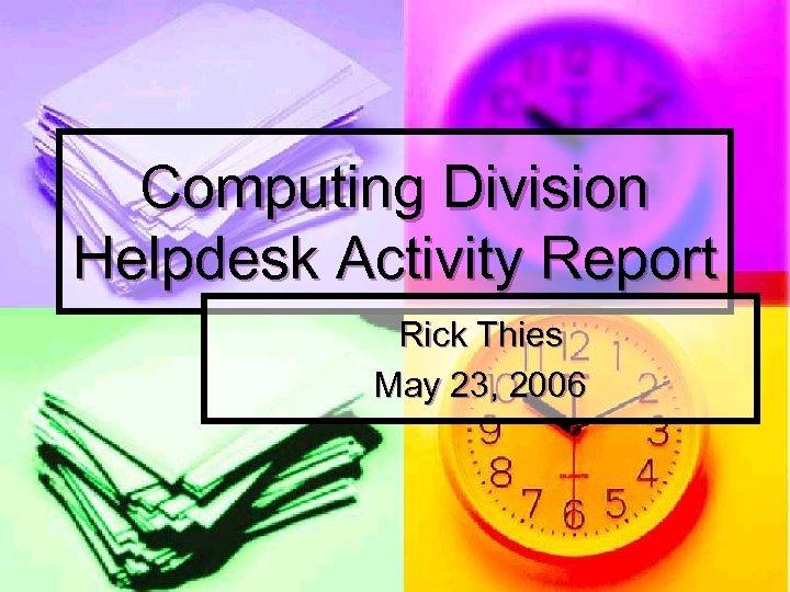 Computing Division Helpdesk Activity Report Rick Thies May 23, 2006