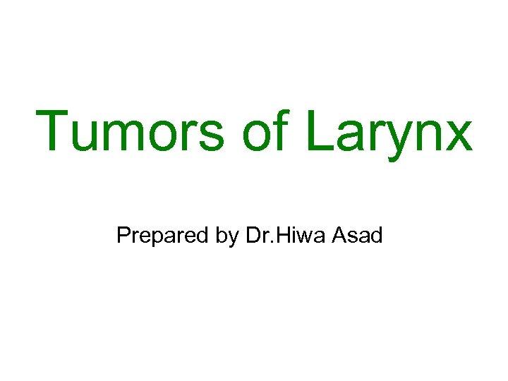 Tumors of Larynx Prepared by Dr. Hiwa Asad