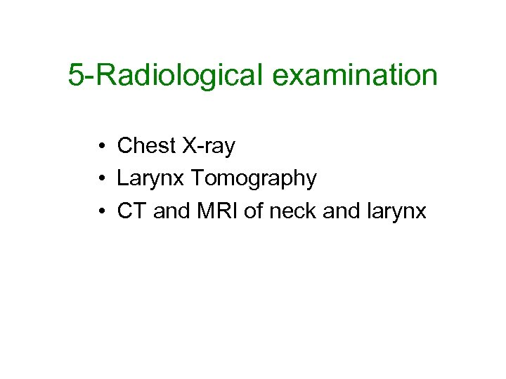 5 -Radiological examination • Chest X-ray • Larynx Tomography • CT and MRI of