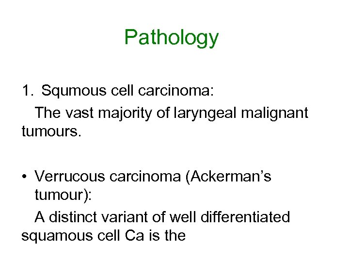 Pathology 1. Squmous cell carcinoma: The vast majority of laryngeal malignant tumours. • Verrucous