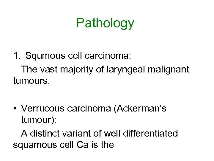 Pathology 1. Squmous cell carcinoma: The vast majority of laryngeal malignant tumours. • Verrucous