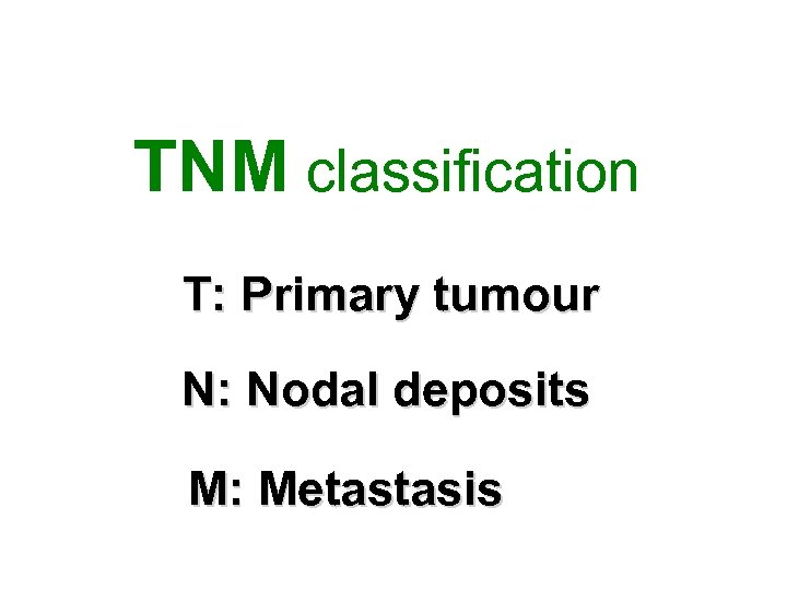 TNM classification T: Primary tumour N: Nodal deposits M: Metastasis