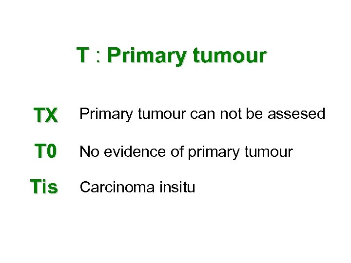 T : Primary tumour TX Primary tumour can not be assesed T 0 No