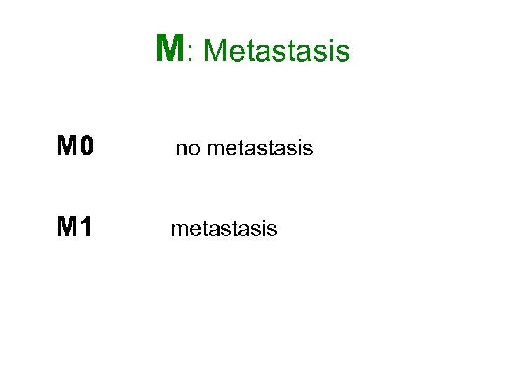 M: Metastasis M 0 no metastasis M 1 metastasis