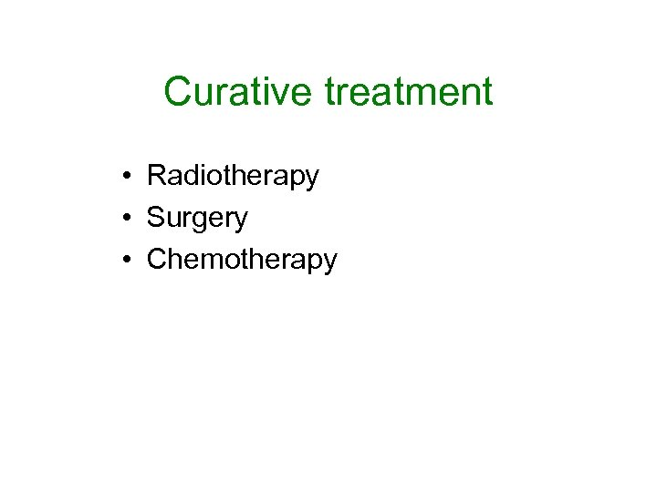 Curative treatment • Radiotherapy • Surgery • Chemotherapy