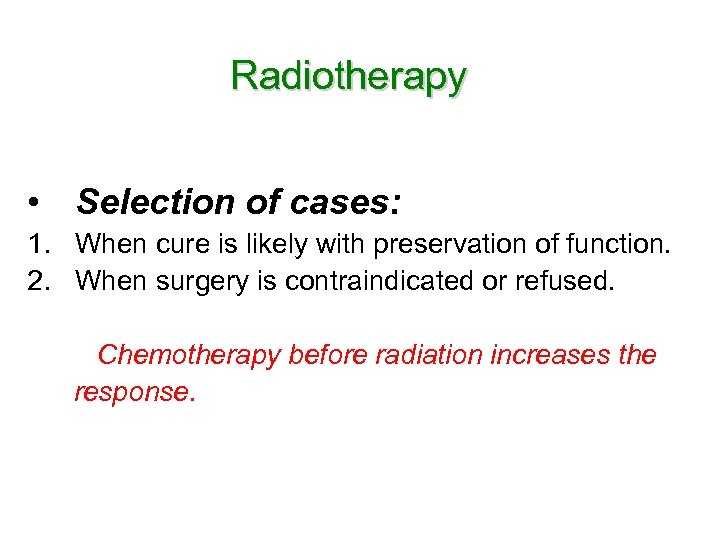 Radiotherapy • Selection of cases: 1. When cure is likely with preservation of function.