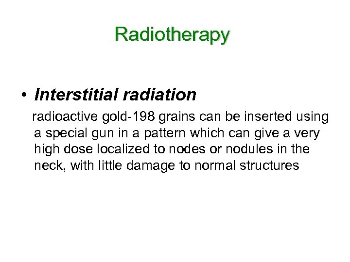Radiotherapy • Interstitial radiation radioactive gold-198 grains can be inserted using a special gun