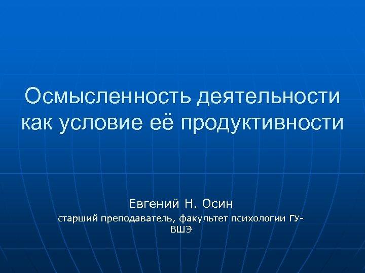 Осмысленность деятельности как условие её продуктивности Евгений Н. Осин старший преподаватель, факультет психологии ГУВШЭ