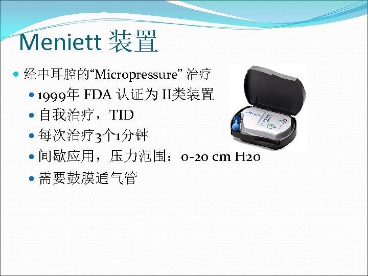 "Meniett 装置 经中耳腔的""Micropressure"" 治疗 1999年 FDA 认证为 II类装置 自我治疗,TID 每次治疗 3个 1分钟 间歇应用,压力范围: 0"