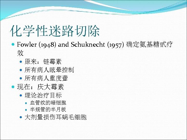 化学性迷路切除 Fowler (1948) and Schuknecht (1957) 确定氨基糖甙疗 效 原来:链霉素 所有病人眩晕控制 所有病人重度聋 现在:庆大霉素 理论治疗目标 血管纹的暗细胞