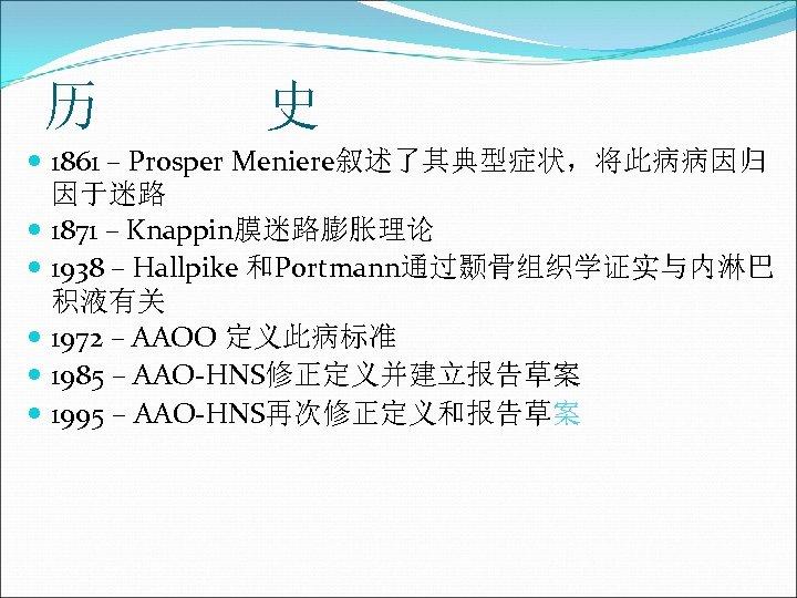历 史 1861 – Prosper Meniere叙述了其典型症状,将此病病因归 因于迷路 1871 – Knappin膜迷路膨胀理论 1938 – Hallpike 和Portmann通过颞骨组织学证实与内淋巴