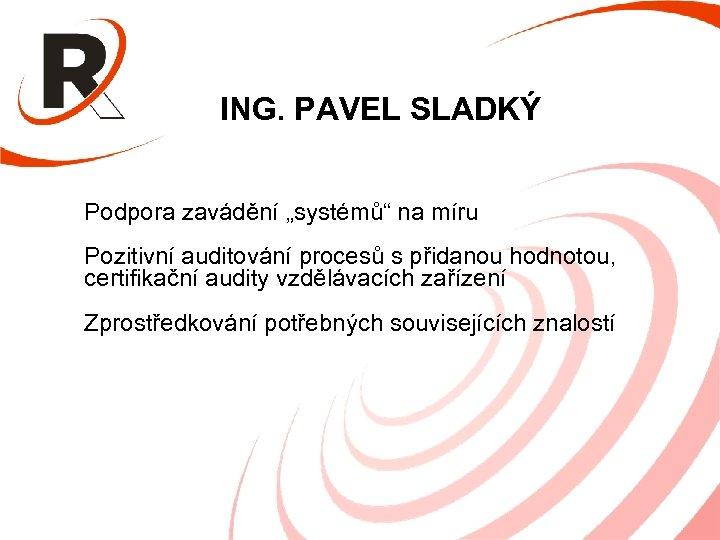 """ING. PAVEL SLADKÝ Podpora zavádění """"systémů"""" na míru Pozitivní auditování procesů s přidanou hodnotou,"""