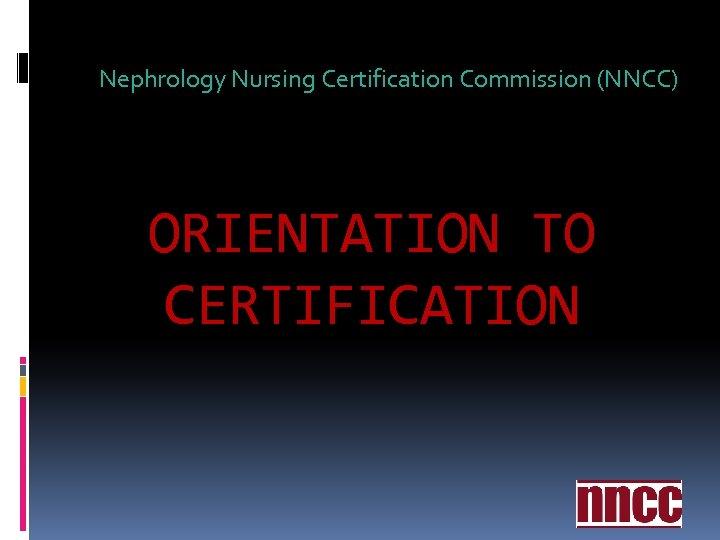 Nephrology Nursing Certification Commission (NNCC) ORIENTATION TO CERTIFICATION