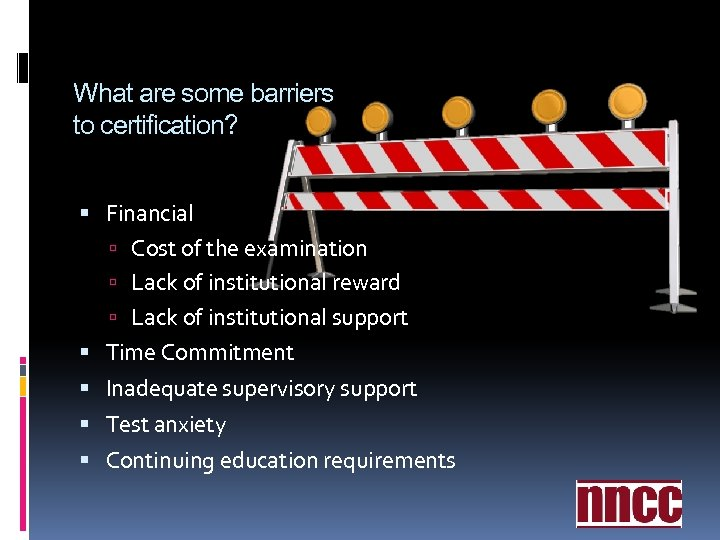What are some barriers to certification? Financial Cost of the examination Lack of institutional
